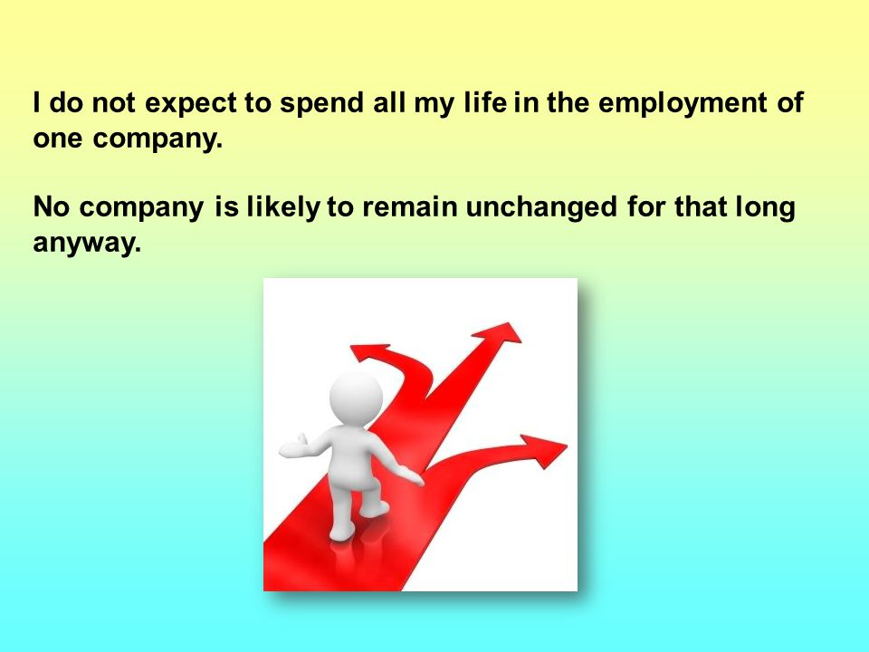 I do not expect to spend all my life in the employment of one company.