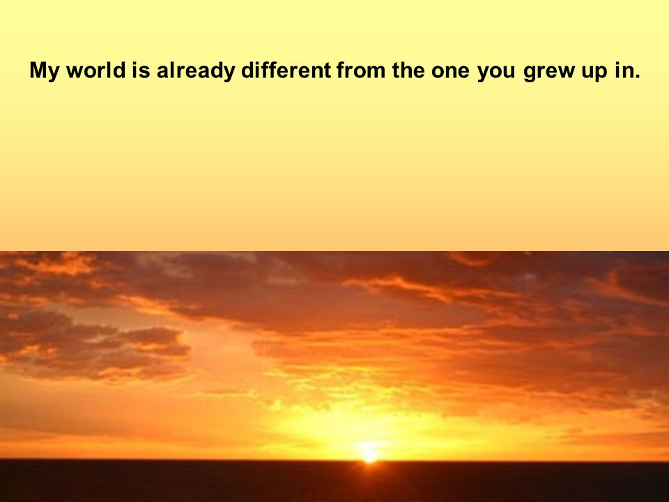 My world is already different from the one you grew up in.