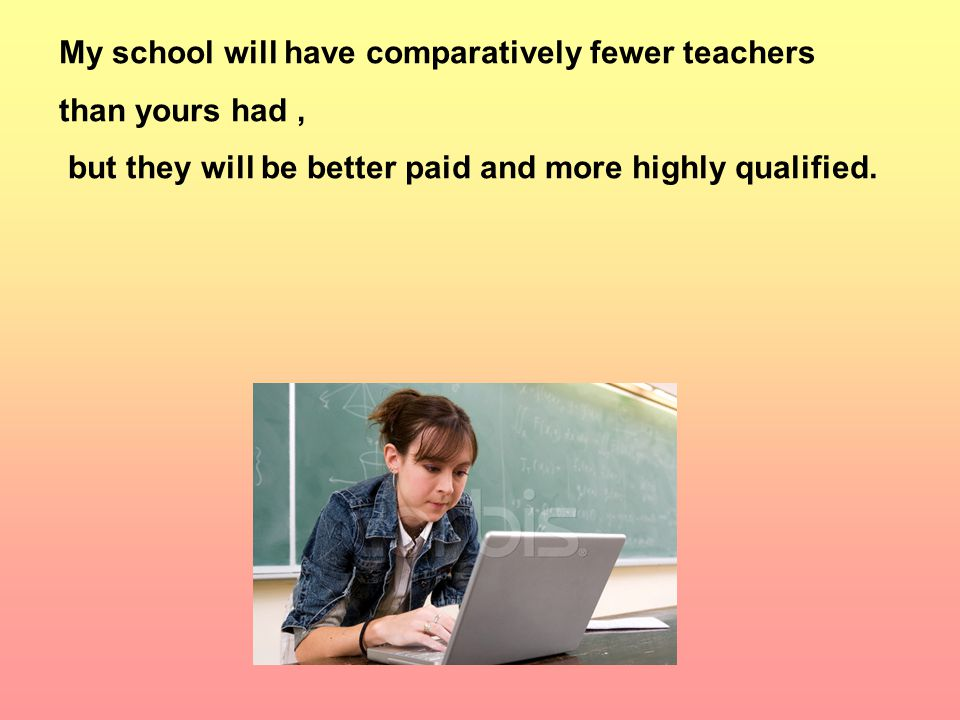 My school will have comparatively fewer teachers than yours had, but they will be better paid and more highly qualified.