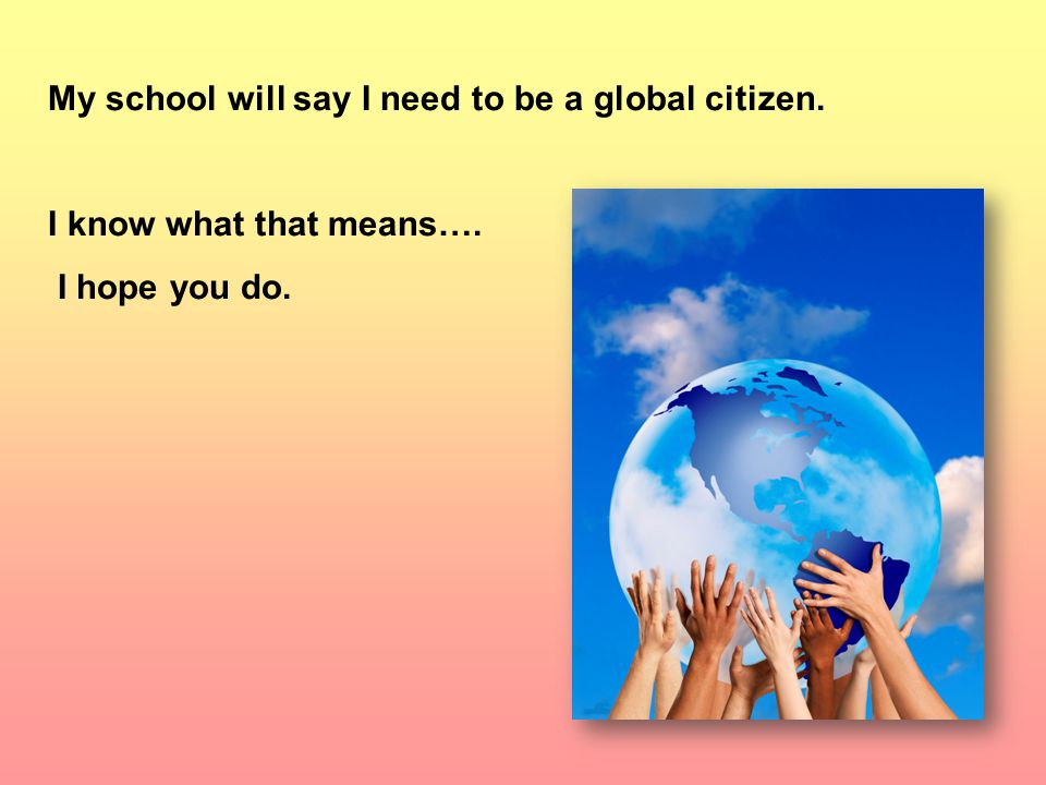 My school will say I need to be a global citizen. I know what that means…. I hope you do.