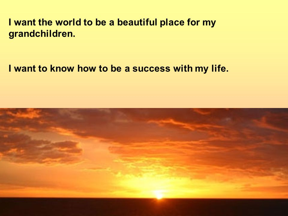 I want the world to be a beautiful place for my grandchildren.