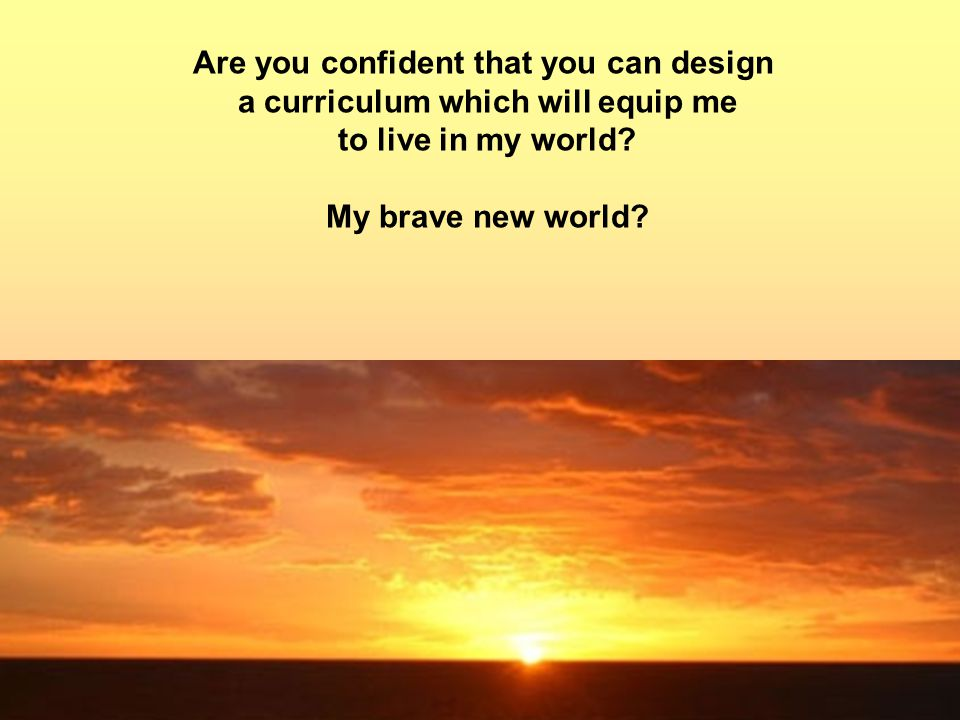 Are you confident that you can design a curriculum which will equip me to live in my world.