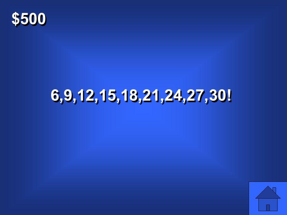 $500 Count in threes till 30: 0,3… Count in threes till 30: 0,3…
