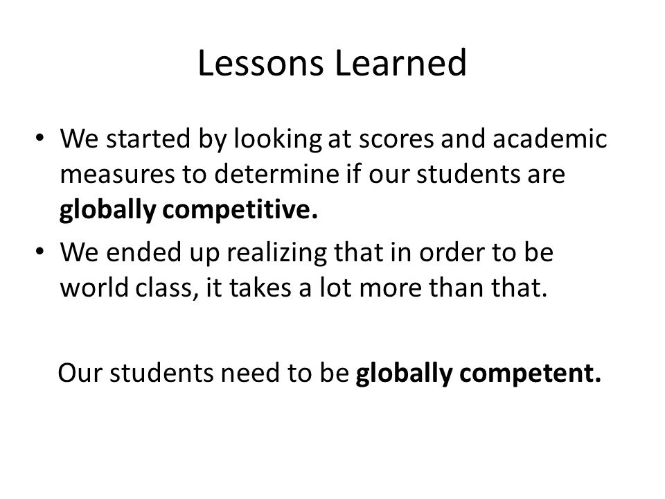 Lessons Learned We started by looking at scores and academic measures to determine if our students are globally competitive.