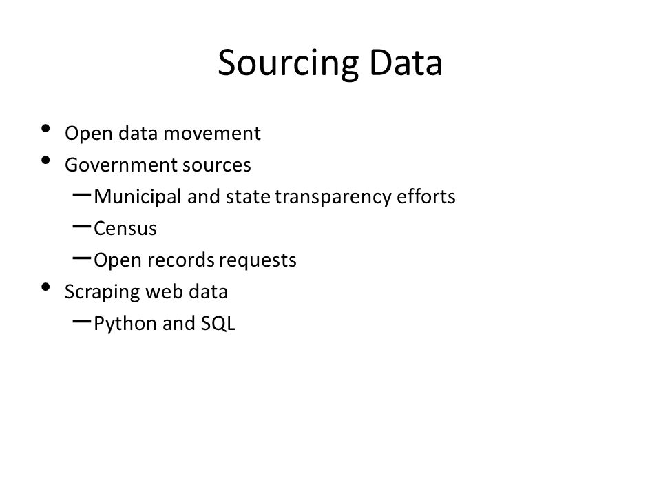 Sourcing Data Open data movement Government sources – Municipal and state transparency efforts – Census – Open records requests Scraping web data – Python and SQL