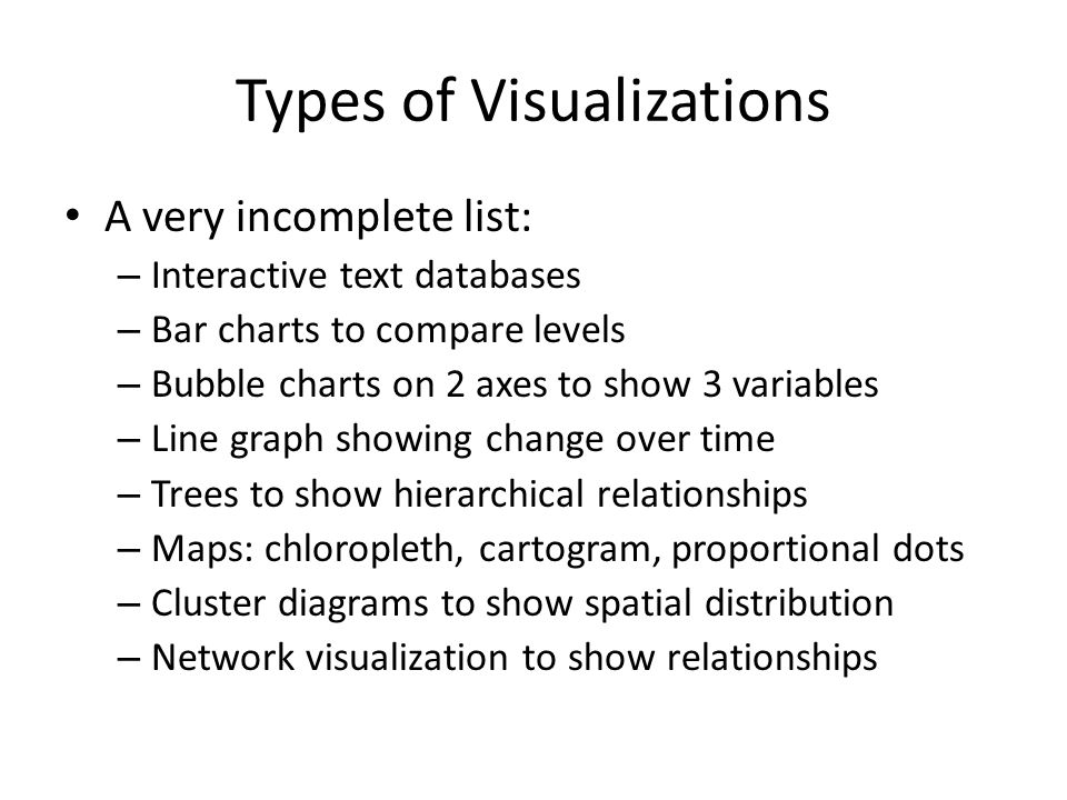 Types of Visualizations A very incomplete list: – Interactive text databases – Bar charts to compare levels – Bubble charts on 2 axes to show 3 variables – Line graph showing change over time – Trees to show hierarchical relationships – Maps: chloropleth, cartogram, proportional dots – Cluster diagrams to show spatial distribution – Network visualization to show relationships