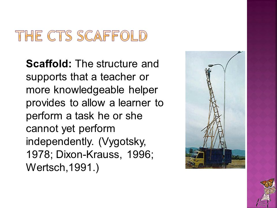 Scaffold: The structure and supports that a teacher or more knowledgeable helper provides to allow a learner to perform a task he or she cannot yet perform independently.