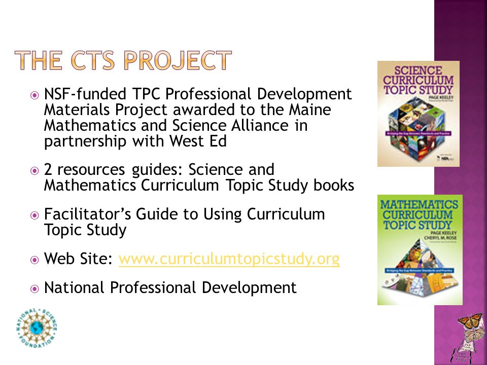  NSF-funded TPC Professional Development Materials Project awarded to the Maine Mathematics and Science Alliance in partnership with West Ed  2 resources guides: Science and Mathematics Curriculum Topic Study books  Facilitator's Guide to Using Curriculum Topic Study  Web Site: www.curriculumtopicstudy.orgwww.curriculumtopicstudy.org  National Professional Development