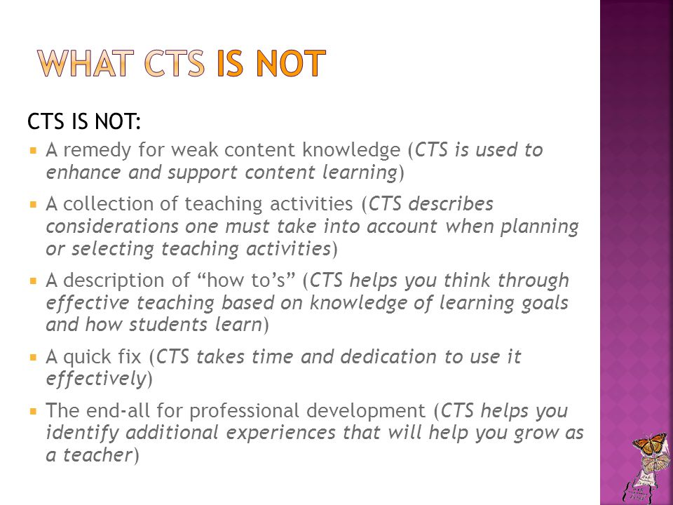 CTS IS NOT:  A remedy for weak content knowledge (CTS is used to enhance and support content learning)  A collection of teaching activities (CTS describes considerations one must take into account when planning or selecting teaching activities)  A description of how to's (CTS helps you think through effective teaching based on knowledge of learning goals and how students learn)  A quick fix (CTS takes time and dedication to use it effectively)  The end-all for professional development (CTS helps you identify additional experiences that will help you grow as a teacher)
