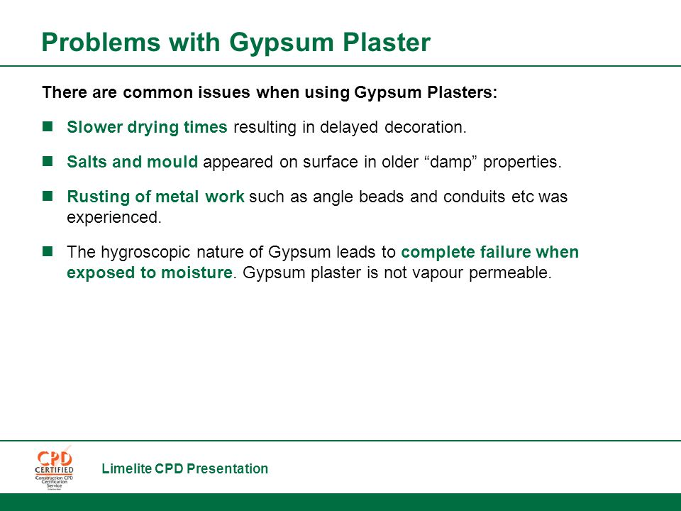 Limelite CPD Presentation Problems with Gypsum Plaster There are common issues when using Gypsum Plasters: Slower drying times resulting in delayed decoration.