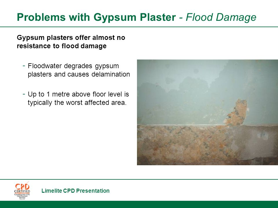 Limelite CPD Presentation Problems with Gypsum Plaster - Flood Damage Gypsum plasters offer almost no resistance to flood damage - Floodwater degrades gypsum plasters and causes delamination - Up to 1 metre above floor level is typically the worst affected area.