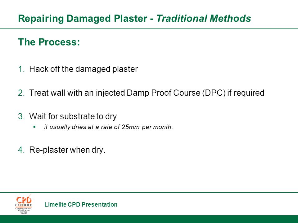 Limelite CPD Presentation The Process: 1.Hack off the damaged plaster 2.Treat wall with an injected Damp Proof Course (DPC) if required 3.Wait for substrate to dry  it usually dries at a rate of 25mm per month.