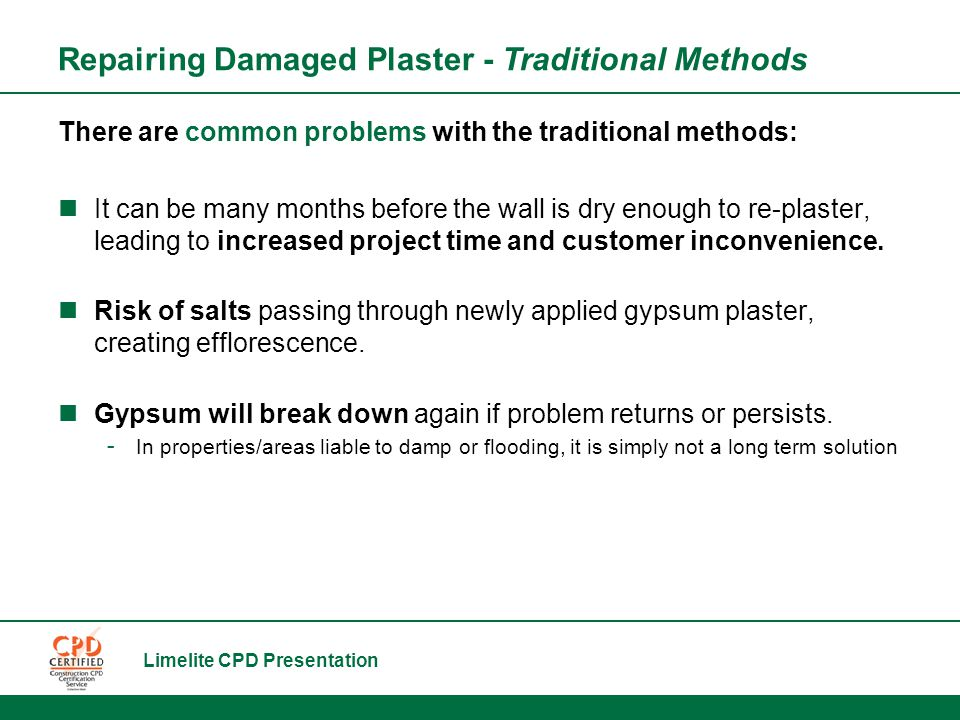 Limelite CPD Presentation There are common problems with the traditional methods: It can be many months before the wall is dry enough to re-plaster, leading to increased project time and customer inconvenience.