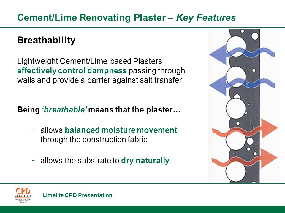 Limelite CPD Presentation Cement/Lime Renovating Plaster – Key Features Breathability Lightweight Cement/Lime-based Plasters effectively control dampness passing through walls and provide a barrier against salt transfer.