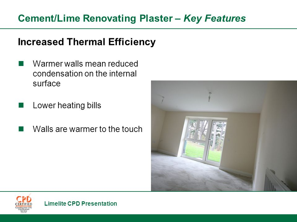 Limelite CPD Presentation Cement/Lime Renovating Plaster – Key Features Increased Thermal Efficiency Warmer walls mean reduced condensation on the internal surface Lower heating bills Walls are warmer to the touch