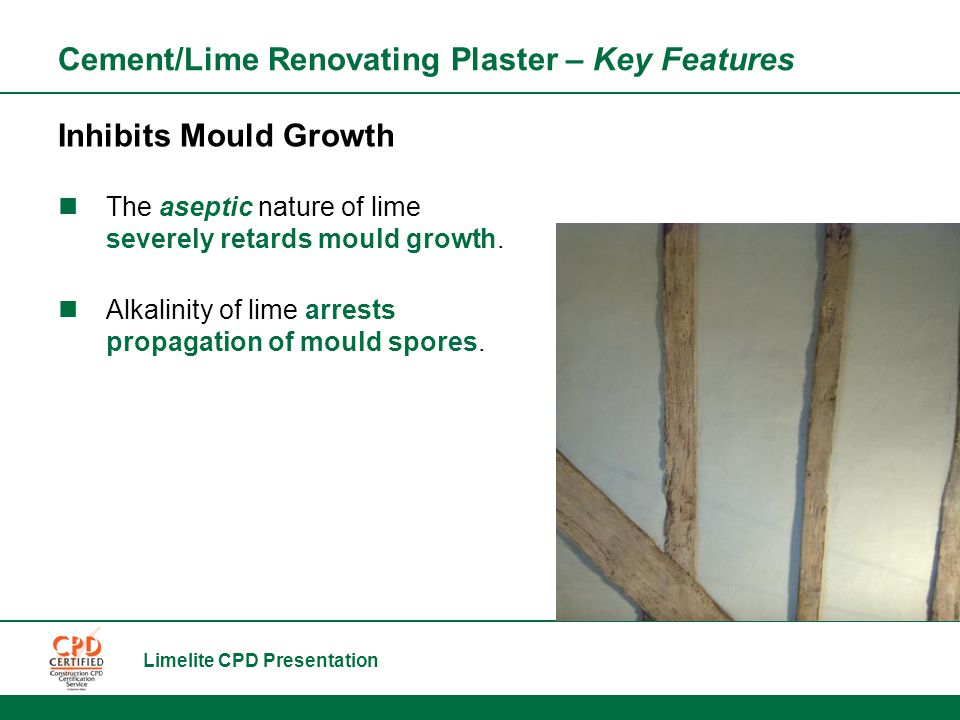 Limelite CPD Presentation Cement/Lime Renovating Plaster – Key Features Inhibits Mould Growth The aseptic nature of lime severely retards mould growth.