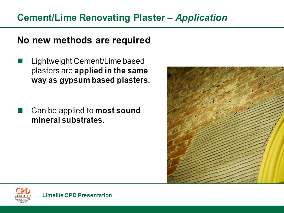 Limelite CPD Presentation Cement/Lime Renovating Plaster – Application No new methods are required Lightweight Cement/Lime based plasters are applied in the same way as gypsum based plasters.