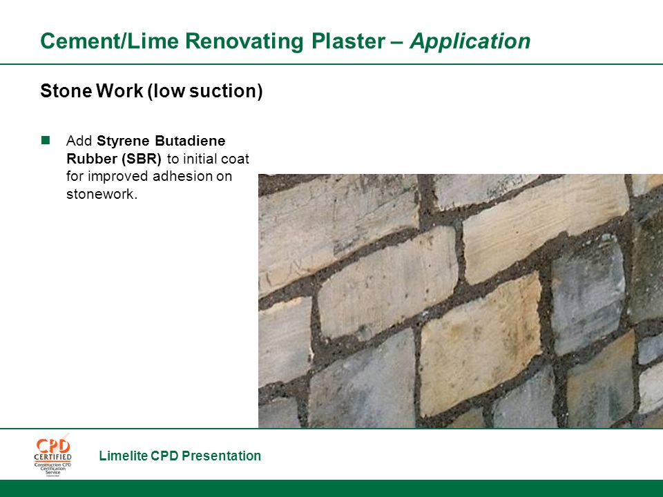 Limelite CPD Presentation Stone Work (low suction) Add Styrene Butadiene Rubber (SBR) to initial coat for improved adhesion on stonework.