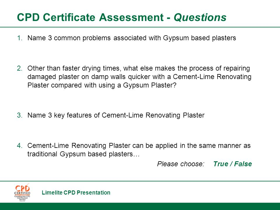 Limelite CPD Presentation CPD Certificate Assessment - Questions 1.Name 3 common problems associated with Gypsum based plasters 2.Other than faster drying times, what else makes the process of repairing damaged plaster on damp walls quicker with a Cement-Lime Renovating Plaster compared with using a Gypsum Plaster.