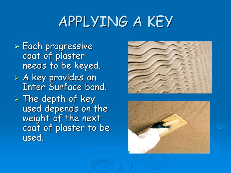 APPLYING A KEY  Each progressive coat of plaster needs to be keyed.  A key provides an Inter Surface bond.  The depth of key used depends on the we