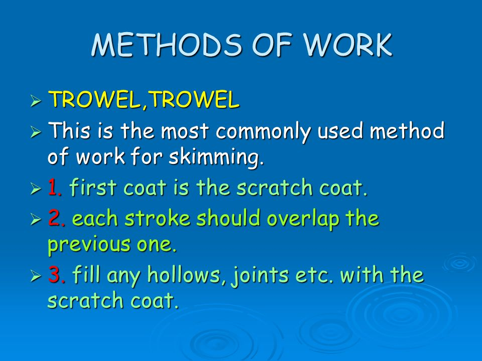 METHODS OF WORK  TROWEL,TROWEL  This is the most commonly used method of work for skimming.  1. first coat is the scratch coat.  2. each stroke sh