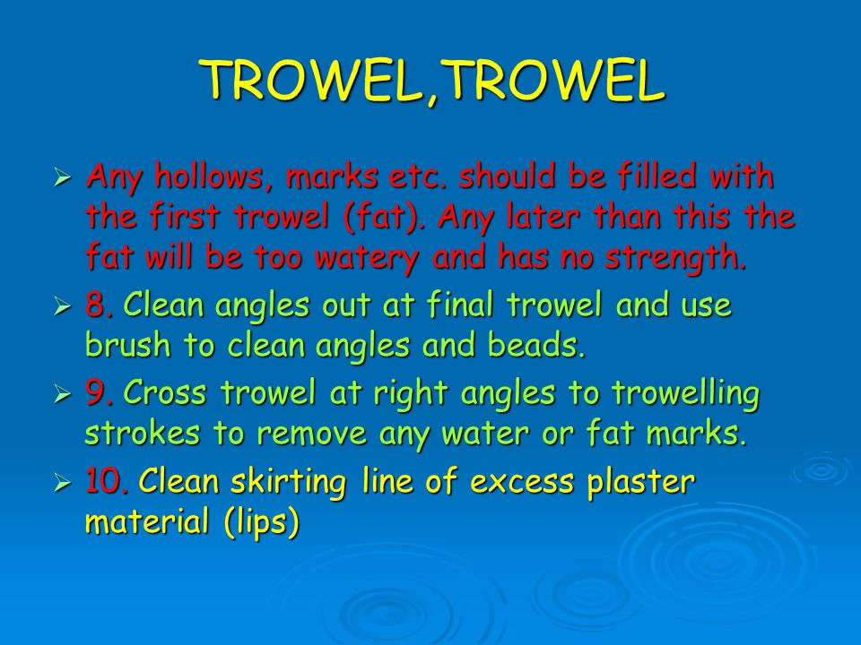 TROWEL,TROWEL  Any hollows, marks etc. should be filled with the first trowel (fat). Any later than this the fat will be too watery and has no streng