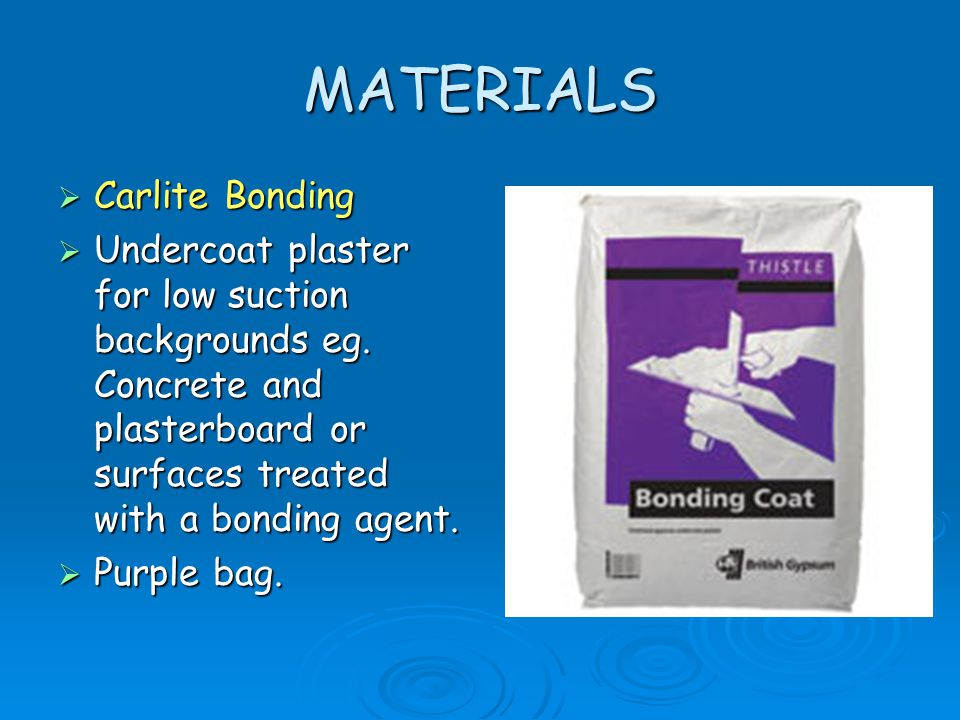 MATERIALS  Carlite Bonding  Undercoat plaster for low suction backgrounds eg. Concrete and plasterboard or surfaces treated with a bonding agent. 