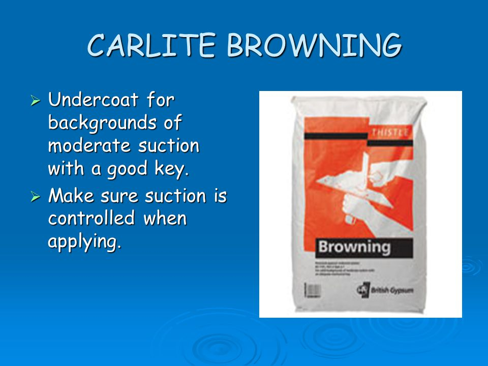 CARLITE BROWNING  Undercoat for backgrounds of moderate suction with a good key.  Make sure suction is controlled when applying.