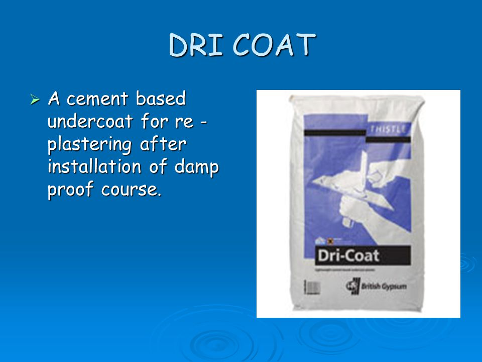DRI COAT  A cement based undercoat for re - plastering after installation of damp proof course.