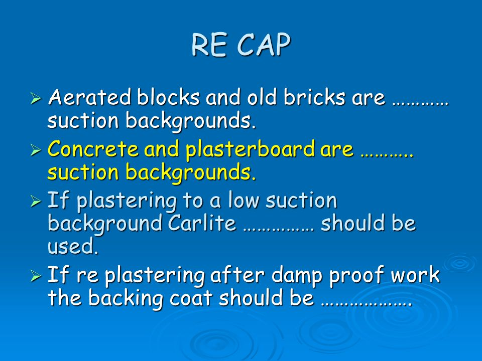 RE CAP  Aerated blocks and old bricks are ………… suction backgrounds.  Concrete and plasterboard are ……….. suction backgrounds.  If plastering to a l