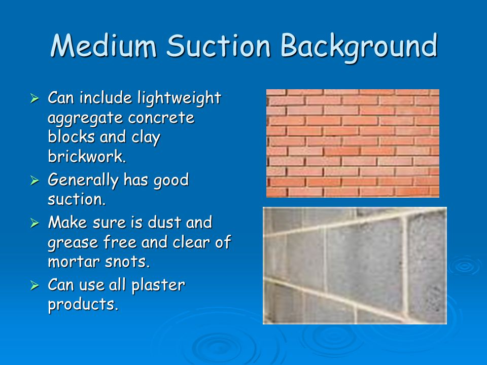 Medium Suction Background  Can include lightweight aggregate concrete blocks and clay brickwork.  Generally has good suction.  Make sure is dust an