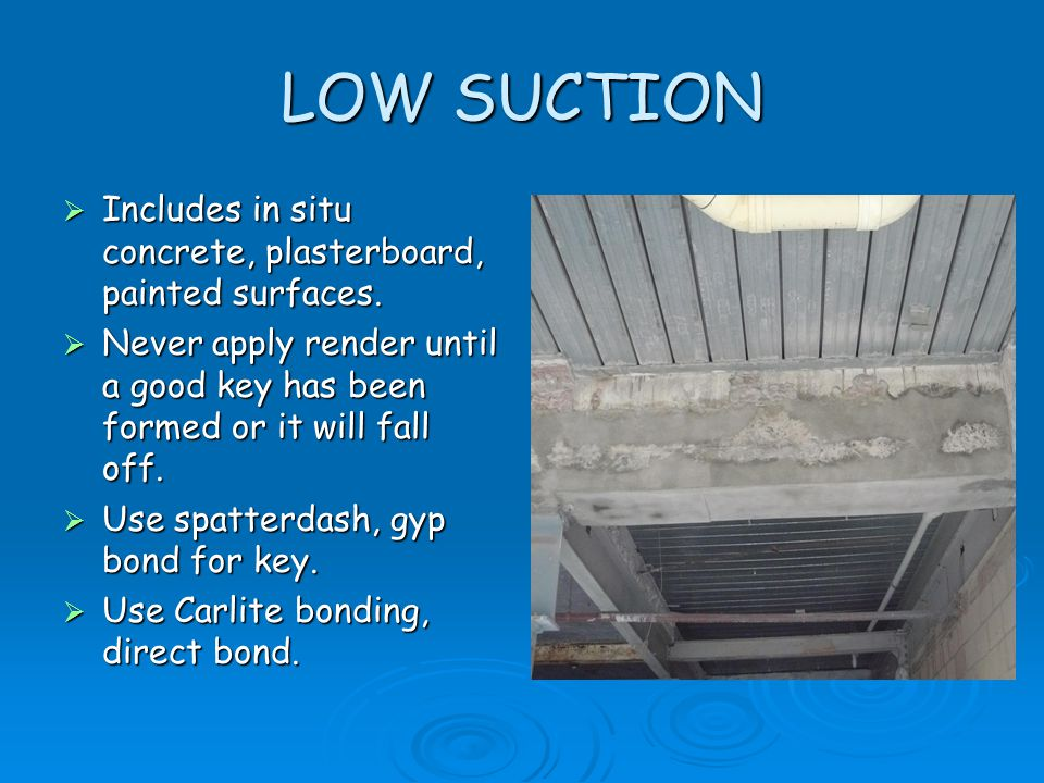 LOW SUCTION  Includes in situ concrete, plasterboard, painted surfaces.  Never apply render until a good key has been formed or it will fall off. 