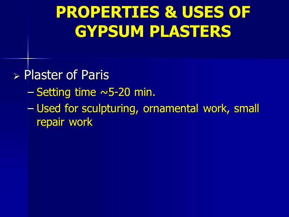 PROPERTIES & USES OF GYPSUM PLASTERS  Plaster of Paris –Setting time ~5-20 min.