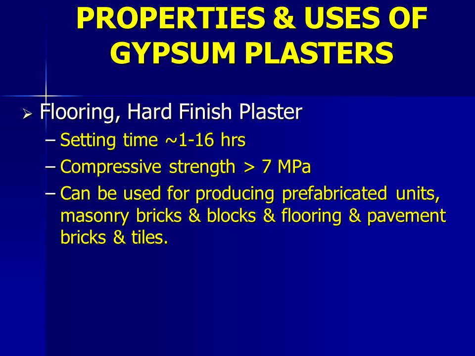  Flooring, Hard Finish Plaster –Setting time ~1-16 hrs –Compressive strength > 7 MPa –Can be used for producing prefabricated units, masonry bricks &