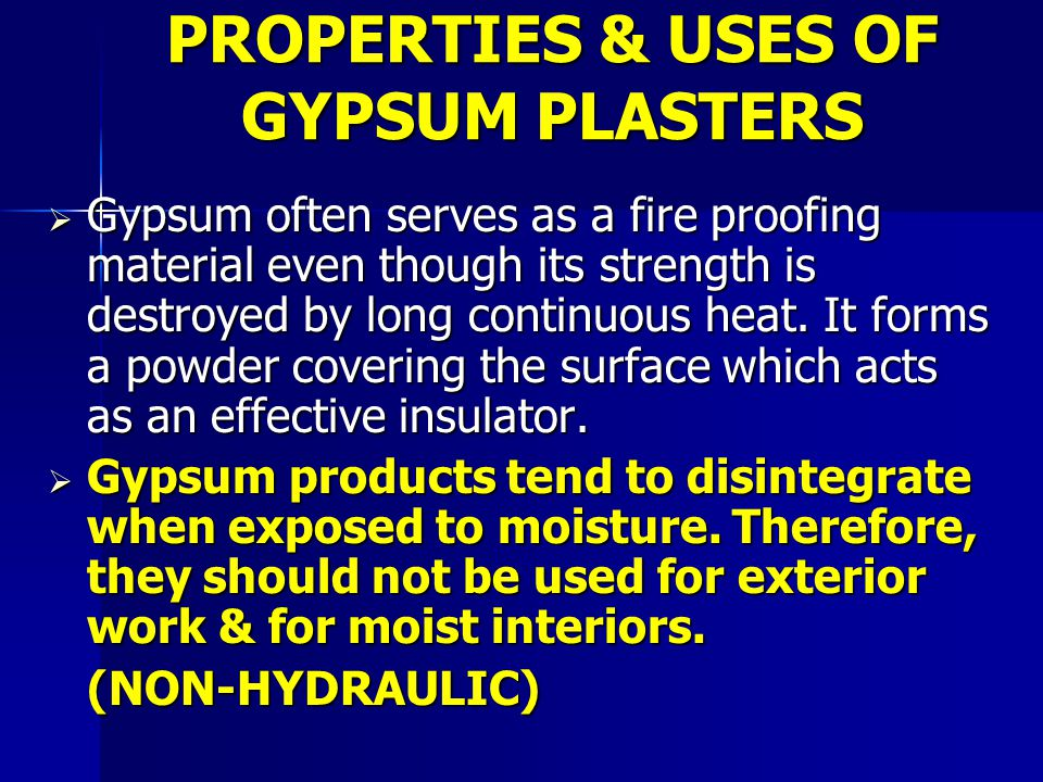  Gypsum often serves as a fire proofing material even though its strength is destroyed by long continuous heat.