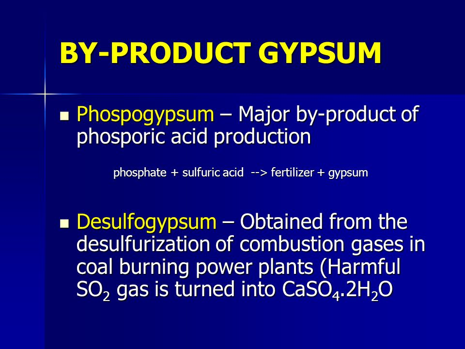 BY-PRODUCT GYPSUM Phospogypsum – Major by-product of phosporic acid production Phospogypsum – Major by-product of phosporic acid production phosphate + sulfuric acid --> fertilizer + gypsum phosphate + sulfuric acid --> fertilizer + gypsum Desulfogypsum – Obtained from the desulfurization of combustion gases in coal burning power plants (Harmful SO 2 gas is turned into CaSO 4.2H 2 O Desulfogypsum – Obtained from the desulfurization of combustion gases in coal burning power plants (Harmful SO 2 gas is turned into CaSO 4.2H 2 O