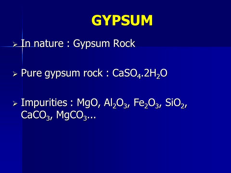  In nature : Gypsum Rock  Pure gypsum rock : CaSO 4.2H 2 O  Impurities : MgO, Al 2 O 3, Fe 2 O 3, SiO 2, CaCO 3, MgCO 3... GYPSUM