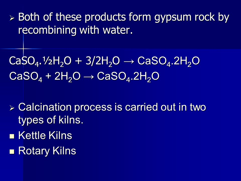  Both of these products form gypsum rock by recombining with water. CaSO 4.½H 2 O + 3/2H 2 O → CaSO 4.2H 2 O CaSO 4 + 2H 2 O → CaSO 4.2H 2 O  Calcin