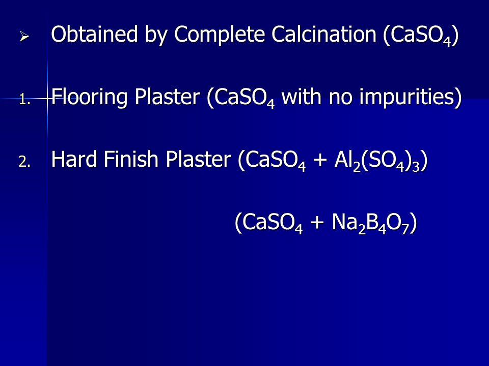  Obtained by Complete Calcination (CaSO 4 ) 1. Flooring Plaster (CaSO 4 with no impurities) 2. Hard Finish Plaster (CaSO 4 + Al 2 (SO 4 ) 3 ) (CaSO 4