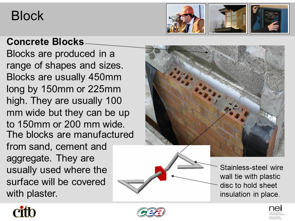 Block Stainless-steel wire wall tie with plastic disc to hold sheet insulation in place. Concrete Blocks Blocks are produced in a range of shapes and