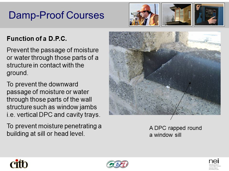 Damp-Proof Courses A DPC rapped round a window sill Function of a D.P.C. Prevent the passage of moisture or water through those parts of a structure i