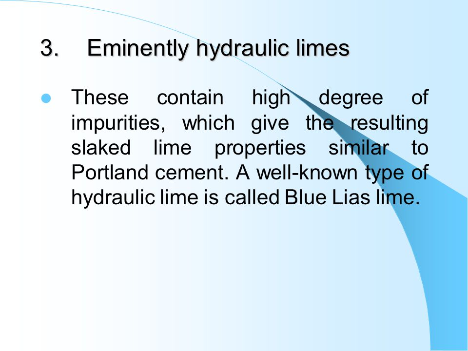 3.Eminently hydraulic limes These contain high degree of impurities, which give the resulting slaked lime properties similar to Portland cement.