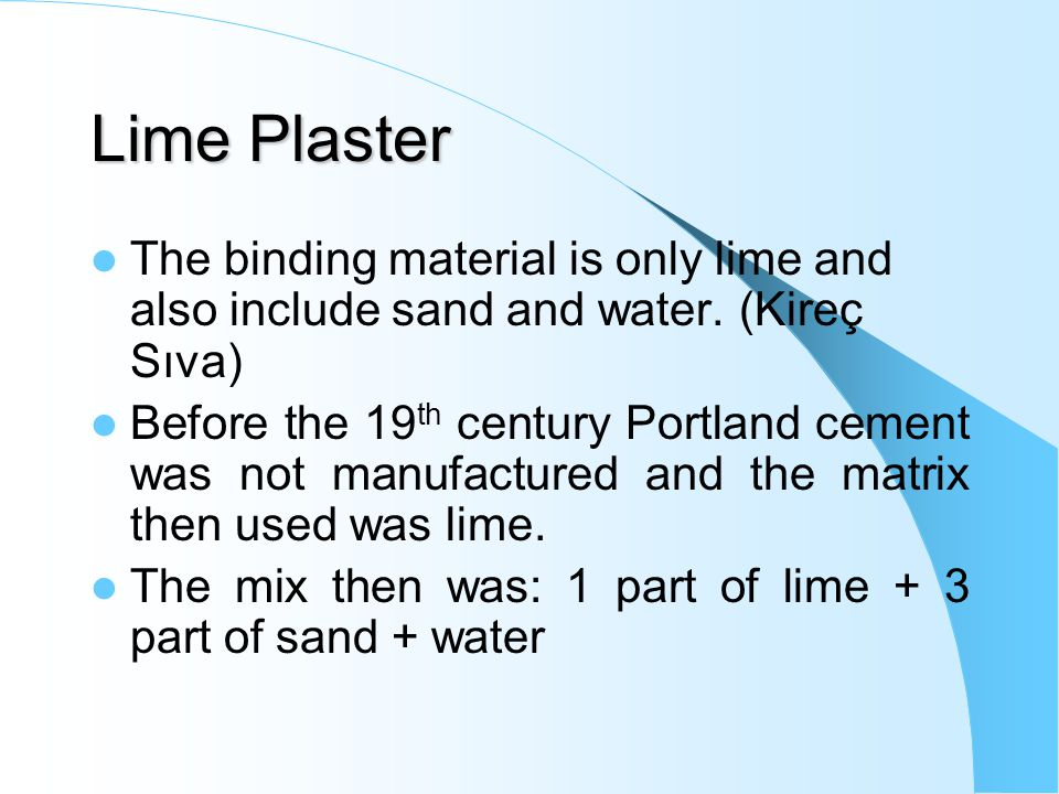 Lime Plaster The binding material is only lime and also include sand and water.
