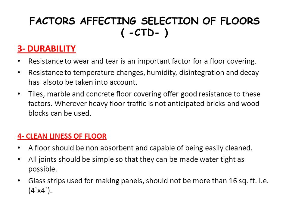 FACTORS AFFECTING SELECTION OF FLOORS ( -CTD- ) 3- DURABILITY Resistance to wear and tear is an important factor for a floor covering. Resistance to t