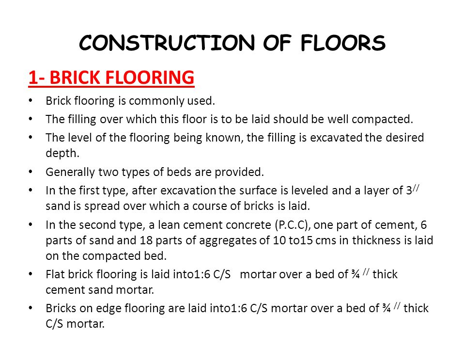 CONSTRUCTION OF FLOORS 1- BRICK FLOORING Brick flooring is commonly used. The filling over which this floor is to be laid should be well compacted. Th