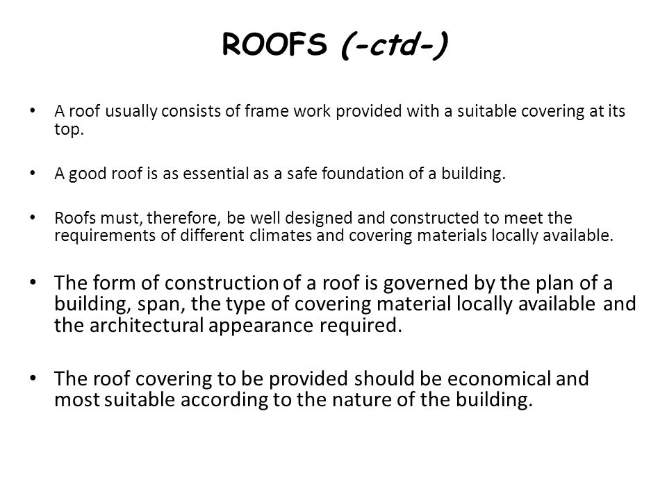 ROOFS (-ctd-) A roof usually consists of frame work provided with a suitable covering at its top. A good roof is as essential as a safe foundation of