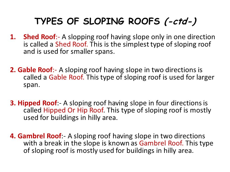 TYPES OF SLOPING ROOFS (-ctd-) 1.Shed Roof:- A slopping roof having slope only in one direction is called a Shed Roof. This is the simplest type of sl