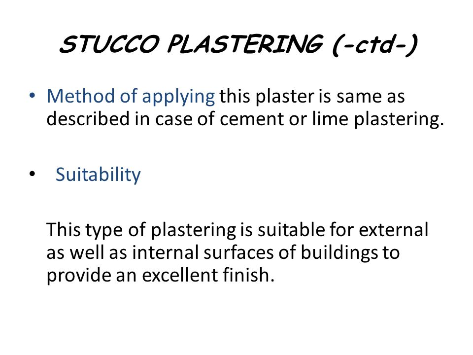 STUCCO PLASTERING (-ctd-) Method of applying this plaster is same as described in case of cement or lime plastering. Suitability This type of plasteri