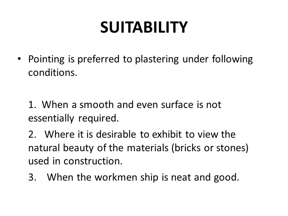 SUITABILITY Pointing is preferred to plastering under following conditions. 1. When a smooth and even surface is not essentially required. 2. Where it