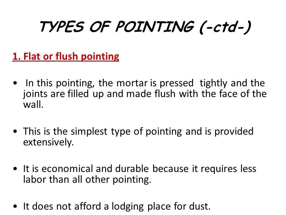 TYPES OF POINTING (-ctd-) 1. Flat or flush pointing In this pointing, the mortar is pressed tightly and the joints are filled up and made flush with t